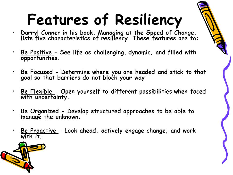 Features of Resiliency Darryl Conner in his book, Managing at the Speed of Change, lists five characteristics of resiliency.