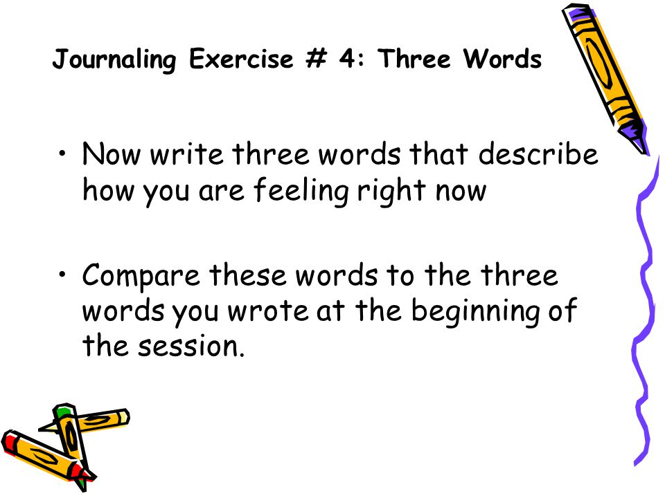 Journaling Exercise # 4: Three Words Now write three words that describe how you are feeling right now Compare these words to the three words you wrote at the beginning of the session.