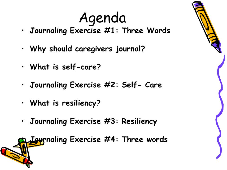 Agenda Journaling Exercise #1: Three Words Why should caregivers journal? What is self-care? Journaling Exercise #2: Self- Care What is resiliency? Jo