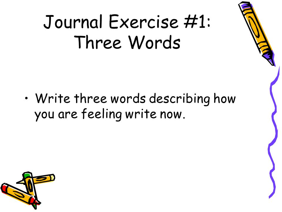 Journal Exercise #1: Three Words Write three words describing how you are feeling write now.