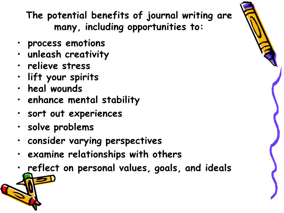The potential benefits of journal writing are many, including opportunities to: process emotions unleash creativity relieve stress lift your spirits heal wounds enhance mental stability sort out experiences solve problems consider varying perspectives examine relationships with others reflect on personal values, goals, and ideals
