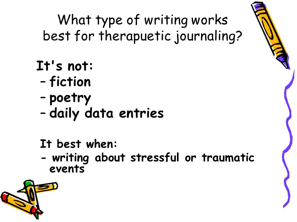 What type of writing works best for therapuetic journaling? It's not: –fiction –poetry –daily data entries It best when: - writing about stressful or