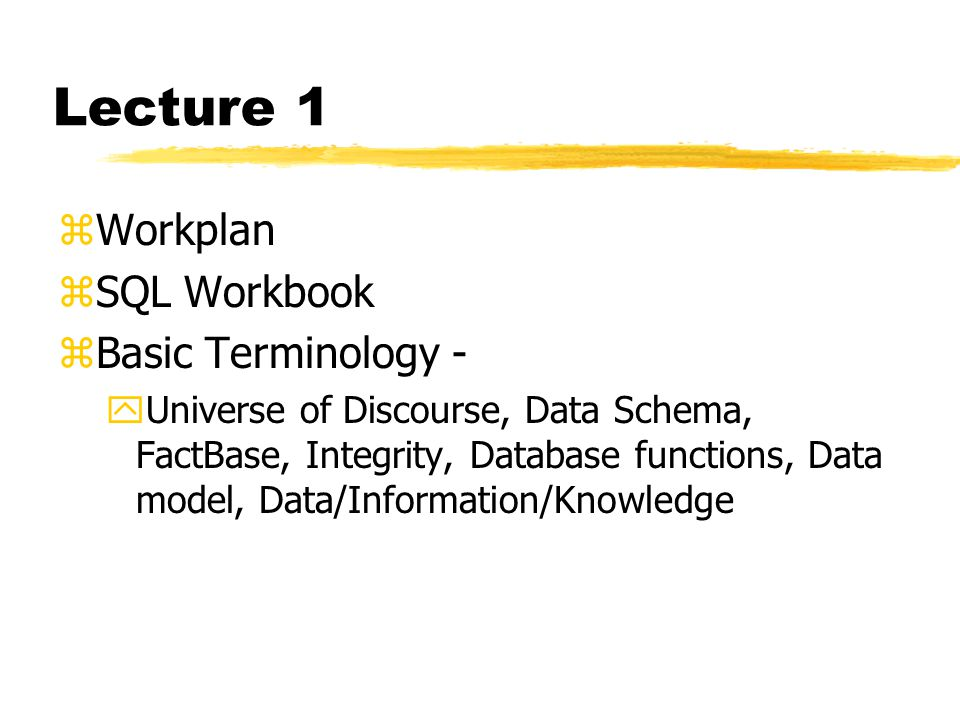Lecture 1 zWorkplan zSQL Workbook zBasic Terminology - yUniverse of Discourse, Data Schema, FactBase, Integrity, Database functions, Data model, Data/Information/Knowledge