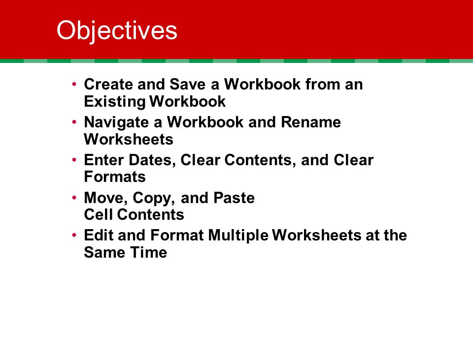 Objectives Create and Save a Workbook from an Existing Workbook Navigate a Workbook and Rename Worksheets Enter Dates, Clear Contents, and Clear Formats Move, Copy, and Paste Cell Contents Edit and Format Multiple Worksheets at the Same Time