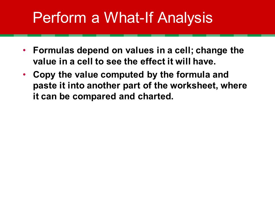 Perform a What-If Analysis Formulas depend on values in a cell; change the value in a cell to see the effect it will have.