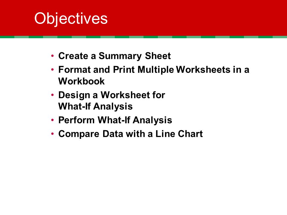 Objectives Create a Summary Sheet Format and Print Multiple Worksheets in a Workbook Design a Worksheet for What-If Analysis Perform What-If Analysis Compare Data with a Line Chart