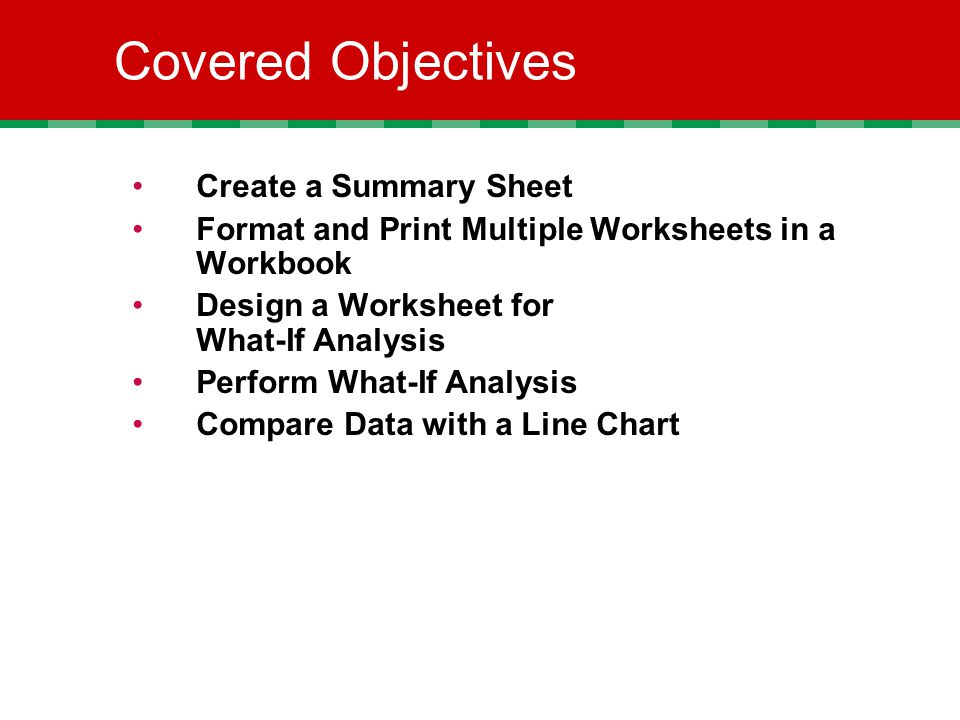 Covered Objectives Create a Summary Sheet Format and Print Multiple Worksheets in a Workbook Design a Worksheet for What-If Analysis Perform What-If Analysis Compare Data with a Line Chart