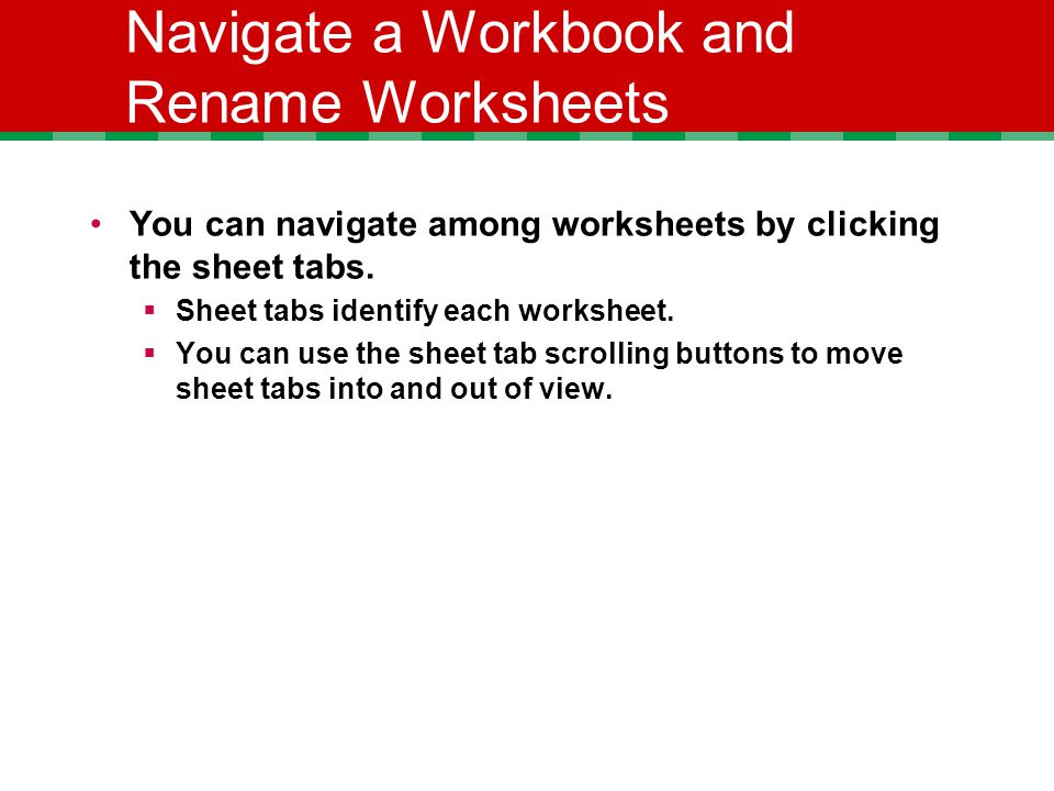 Navigate a Workbook and Rename Worksheets You can navigate among worksheets by clicking the sheet tabs.