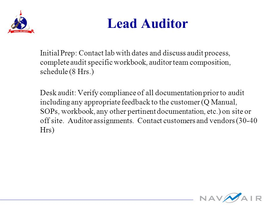Lead Auditor Initial Prep: Contact lab with dates and discuss audit process, complete audit specific workbook, auditor team composition, schedule (8 Hrs.) Desk audit: Verify compliance of all documentation prior to audit including any appropriate feedback to the customer (Q Manual, SOPs, workbook, any other pertinent documentation, etc.) on site or off site.