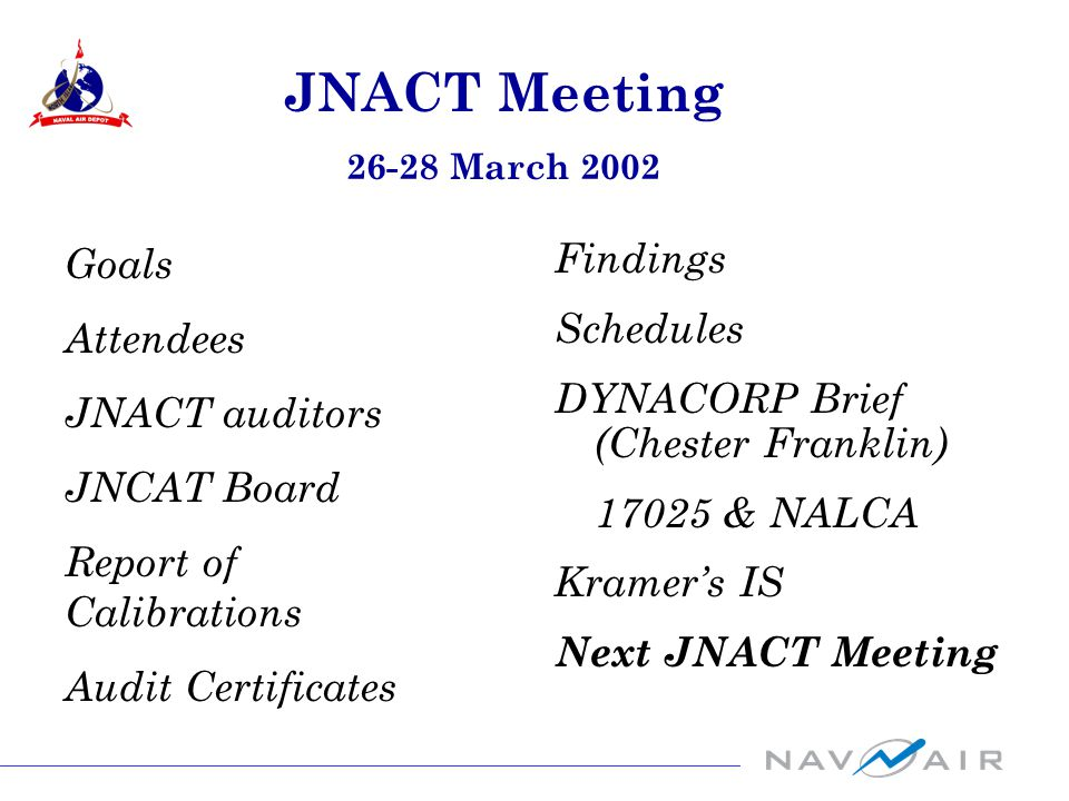 Goals Attendees JNACT auditors JNCAT Board Report of Calibrations Audit Certificates JNACT Meeting 26-28 March 2002 Findings Schedules DYNACORP Brief (Chester Franklin) 17025 & NALCA Kramer's IS Next JNACT Meeting