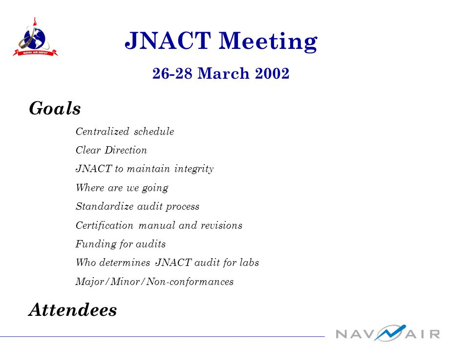 Goals Centralized schedule Clear Direction JNACT to maintain integrity Where are we going Standardize audit process Certification manual and revisions Funding for audits Who determines JNACT audit for labs Major/Minor/Non-conformances Attendees JNACT Meeting 26-28 March 2002