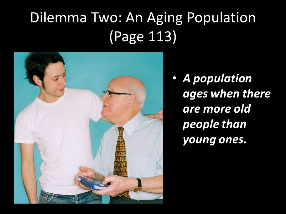 Dilemma Two: An Aging Population (Page 113) A population ages when there are more old people than young ones.