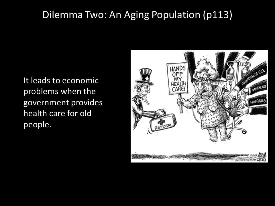 Dilemma Two: An Aging Population (p113) It leads to economic problems when the government provides health care for old people.