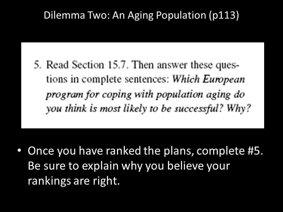 Dilemma Two: An Aging Population (p113) Once you have ranked the plans, complete #5. Be sure to explain why you believe your rankings are right.