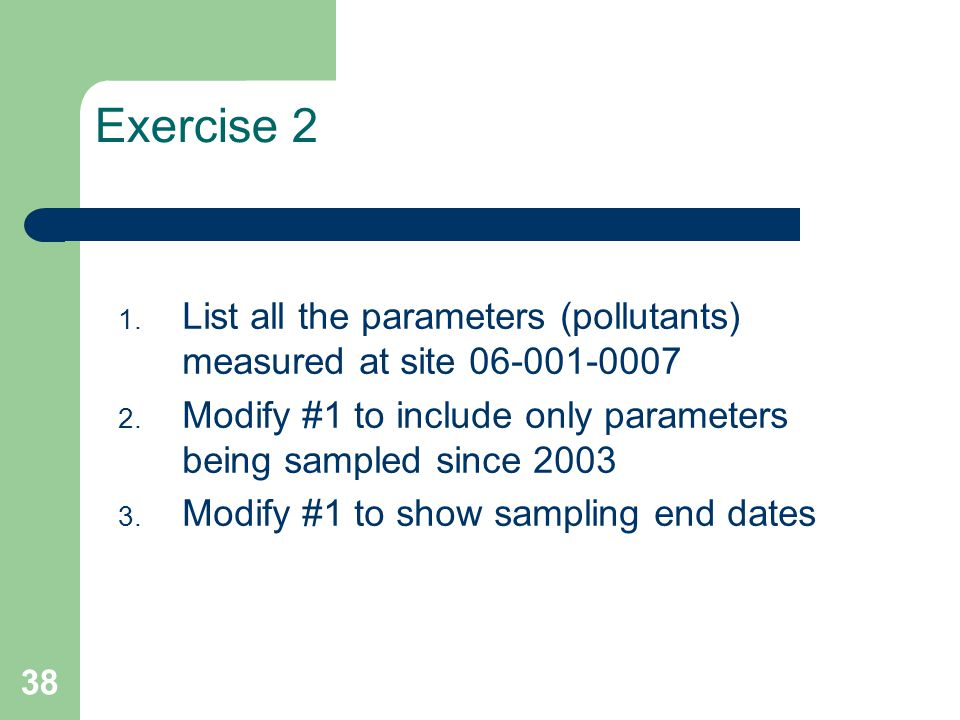 38 Exercise 2 1. List all the parameters (pollutants) measured at site 06-001-0007 2. Modify #1 to include only parameters being sampled since 2003 3.