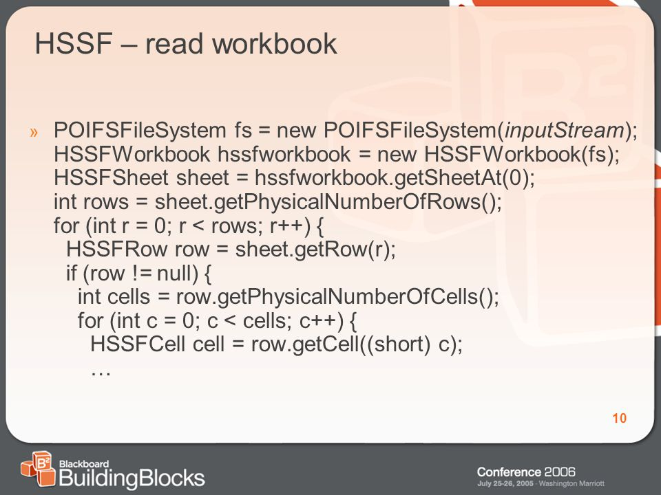 10 HSSF – read workbook » POIFSFileSystem fs = new POIFSFileSystem(inputStream); HSSFWorkbook hssfworkbook = new HSSFWorkbook(fs); HSSFSheet sheet = hssfworkbook.getSheetAt(0); int rows = sheet.getPhysicalNumberOfRows(); for (int r = 0; r < rows; r++) { HSSFRow row = sheet.getRow(r); if (row != null) { int cells = row.getPhysicalNumberOfCells(); for (int c = 0; c < cells; c++) { HSSFCell cell = row.getCell((short) c); …