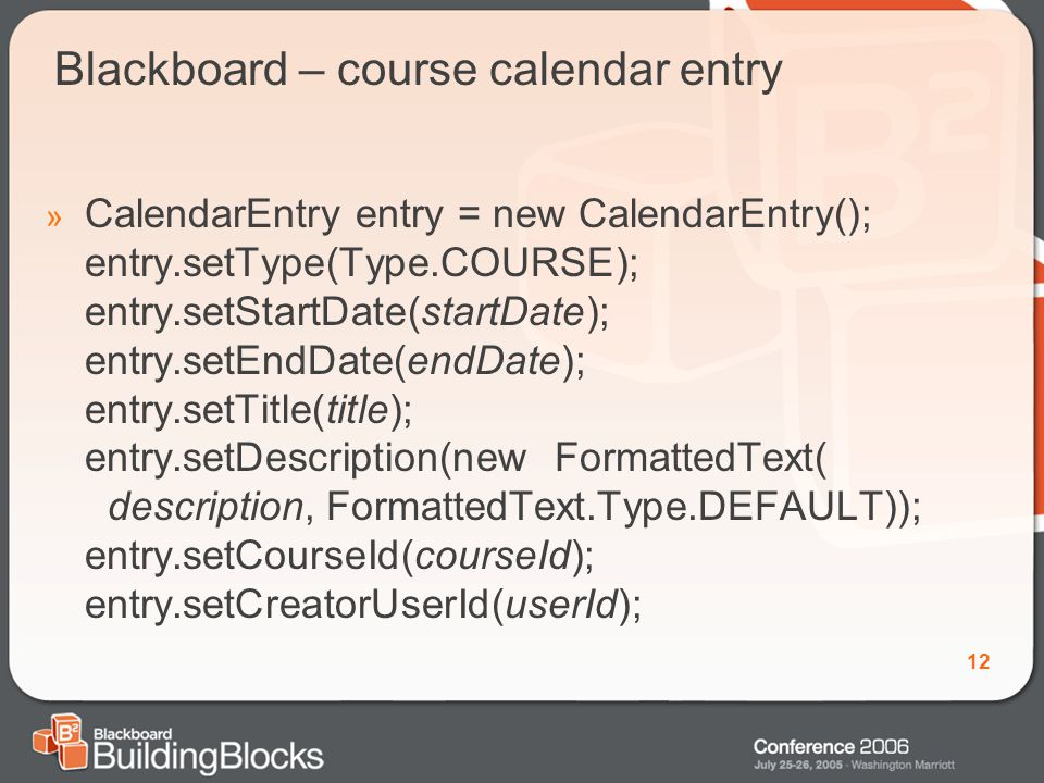 12 Blackboard – course calendar entry » CalendarEntry entry = new CalendarEntry(); entry.setType(Type.COURSE); entry.setStartDate(startDate); entry.setEndDate(endDate); entry.setTitle(title); entry.setDescription(new FormattedText( description, FormattedText.Type.DEFAULT)); entry.setCourseId(courseId); entry.setCreatorUserId(userId);