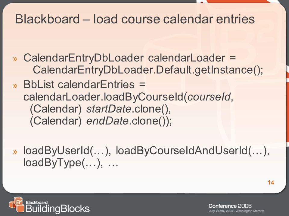 14 Blackboard – load course calendar entries » CalendarEntryDbLoader calendarLoader = CalendarEntryDbLoader.Default.getInstance(); » BbList calendarEntries = calendarLoader.loadByCourseId(courseId, (Calendar) startDate.clone(), (Calendar) endDate.clone()); » loadByUserId(…), loadByCourseIdAndUserId(…), loadByType(…), …