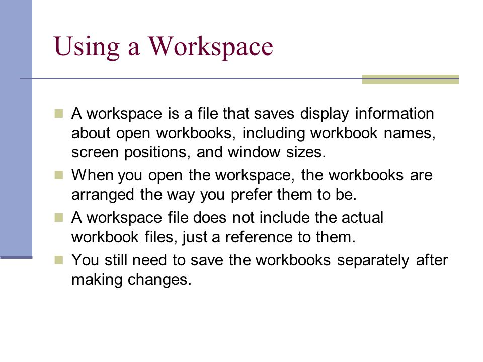 Using a Workspace A workspace is a file that saves display information about open workbooks, including workbook names, screen positions, and window sizes.