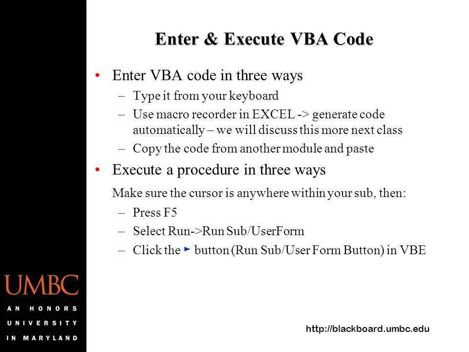http://blackboard.umbc.edu Enter & Execute VBA Code Enter VBA code in three ways –Type it from your keyboard –Use macro recorder in EXCEL -> generate