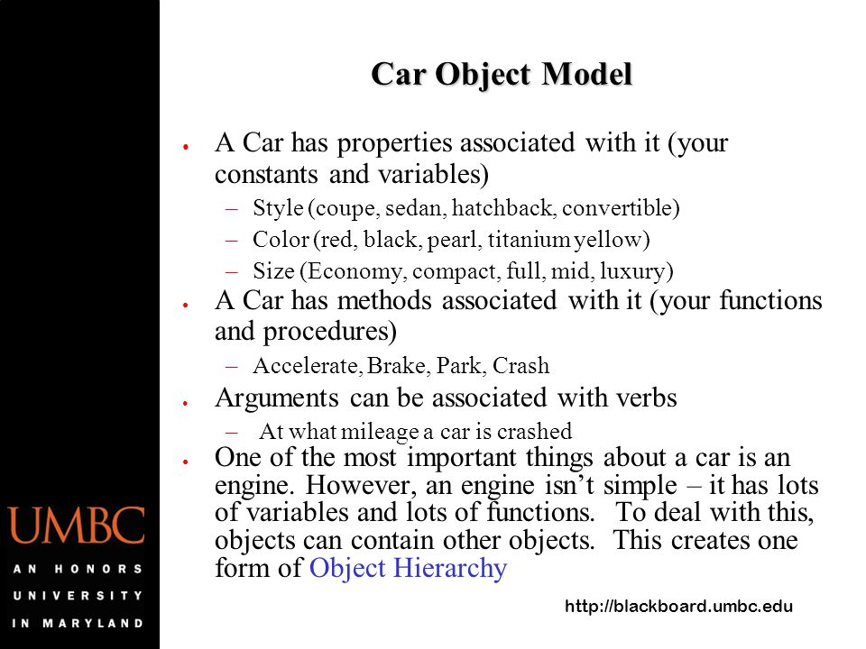 http://blackboard.umbc.edu Car Object Model ● A Car has properties associated with it (your constants and variables) –Style (coupe, sedan, hatchback,