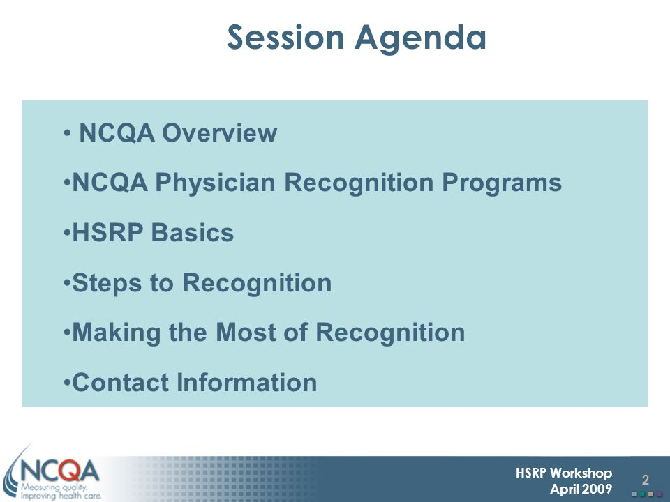 2 HSRP Workshop April 2009 NCQA Overview NCQA Physician Recognition Programs HSRP Basics Steps to Recognition Making the Most of Recognition Contact Information Session Agenda