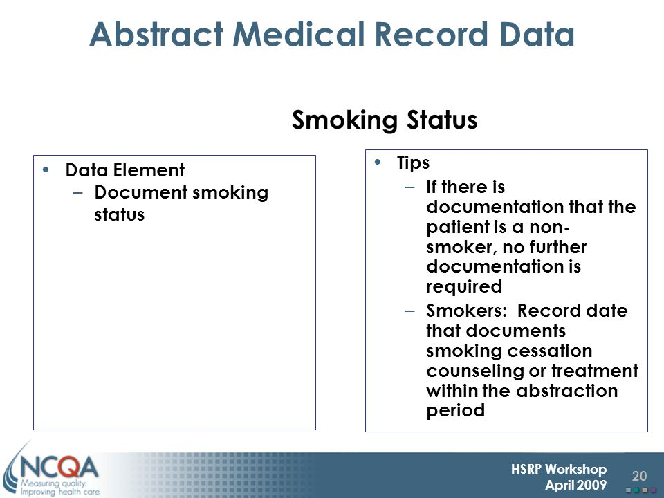 20 HSRP Workshop April 2009 Abstract Medical Record Data Data Element – Document smoking status Tips – If there is documentation that the patient is a non- smoker, no further documentation is required – Smokers: Record date that documents smoking cessation counseling or treatment within the abstraction period Smoking Status