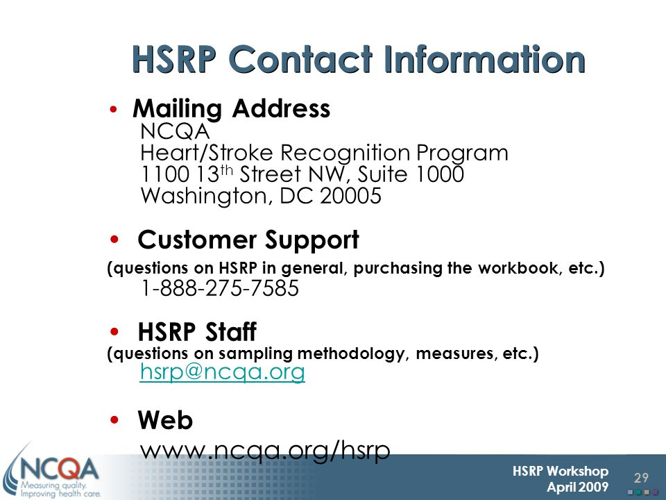 29 HSRP Workshop April 2009 Mailing Address NCQA Heart/Stroke Recognition Program 1100 13 th Street NW, Suite 1000 Washington, DC 20005 Customer Support (questions on HSRP in general, purchasing the workbook, etc.) 1-888-275-7585 HSRP Staff (questions on sampling methodology, measures, etc.) hsrp@ncqa.org Web www.ncqa.org/hsrp HSRP Contact Information