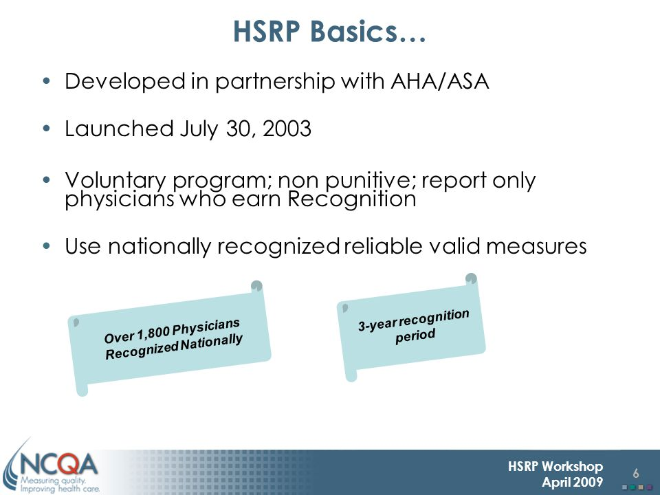 6 HSRP Workshop April 2009 Developed in partnership with AHA/ASA Launched July 30, 2003 Voluntary program; non punitive; report only physicians who earn Recognition Use nationally recognized reliable valid measures HSRP Basics… 3-year recognition period Over 1,800 Physicians Recognized Nationally