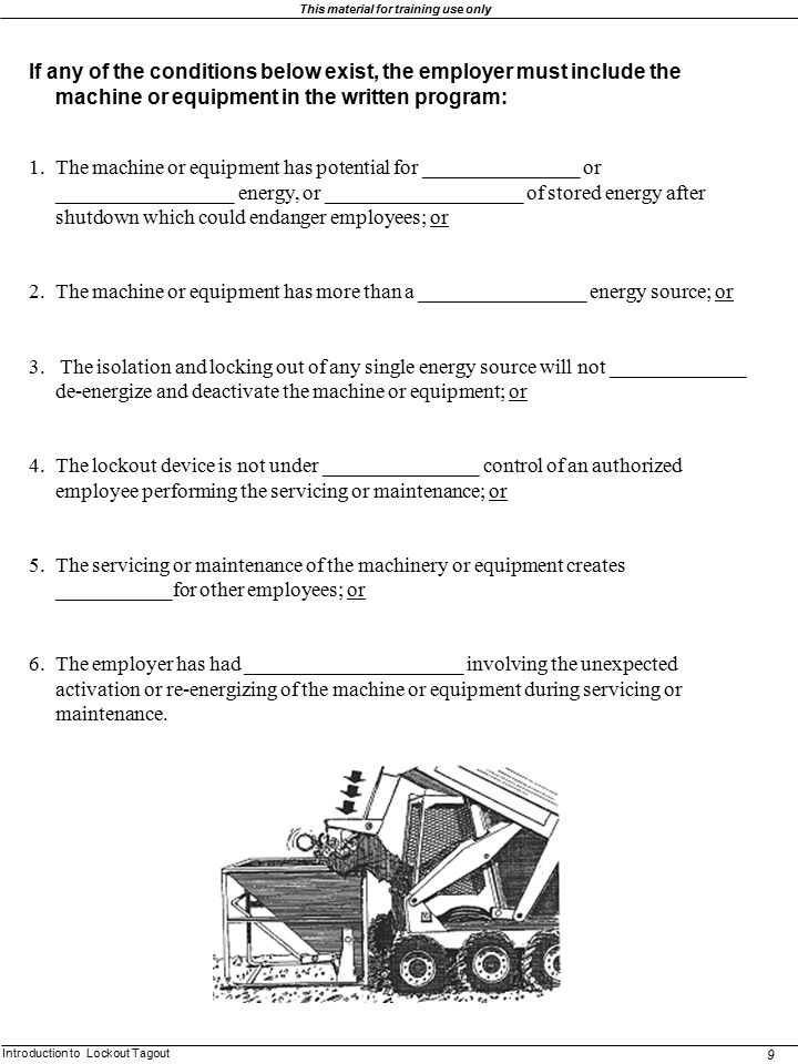 Introduction to Lockout Tagout 9 This material for training use only If any of the conditions below exist, the employer must include the machine or eq