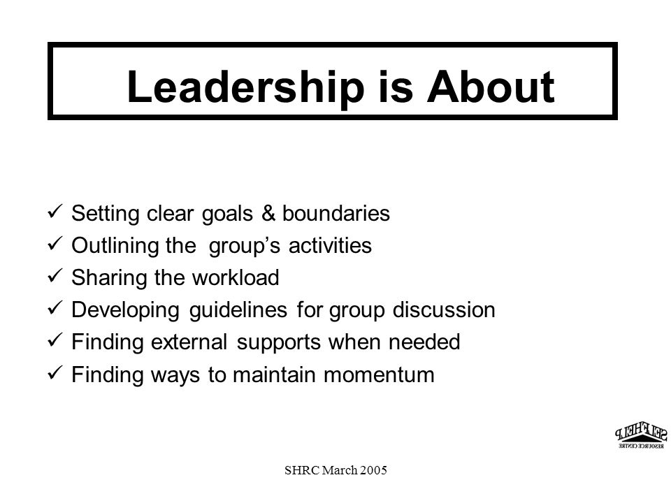 SHRC March 2005 Setting clear goals & boundaries Outlining the group's activities Sharing the workload Developing guidelines for group discussion Finding external supports when needed Finding ways to maintain momentum Leadership is About