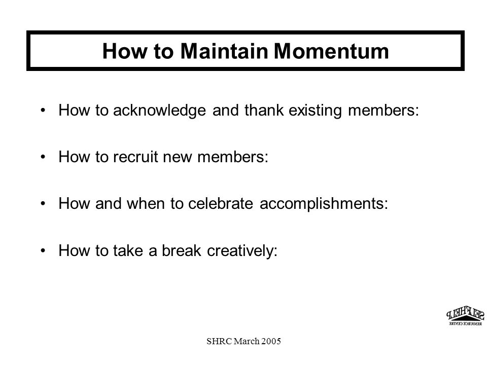 SHRC March 2005 How to acknowledge and thank existing members: How to recruit new members: How and when to celebrate accomplishments: How to take a break creatively: How to Maintain Momentum