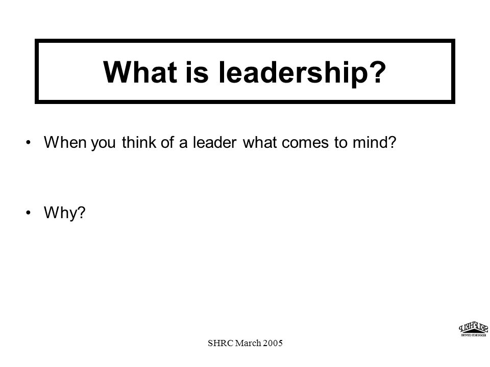 SHRC March 2005 What is leadership When you think of a leader what comes to mind Why