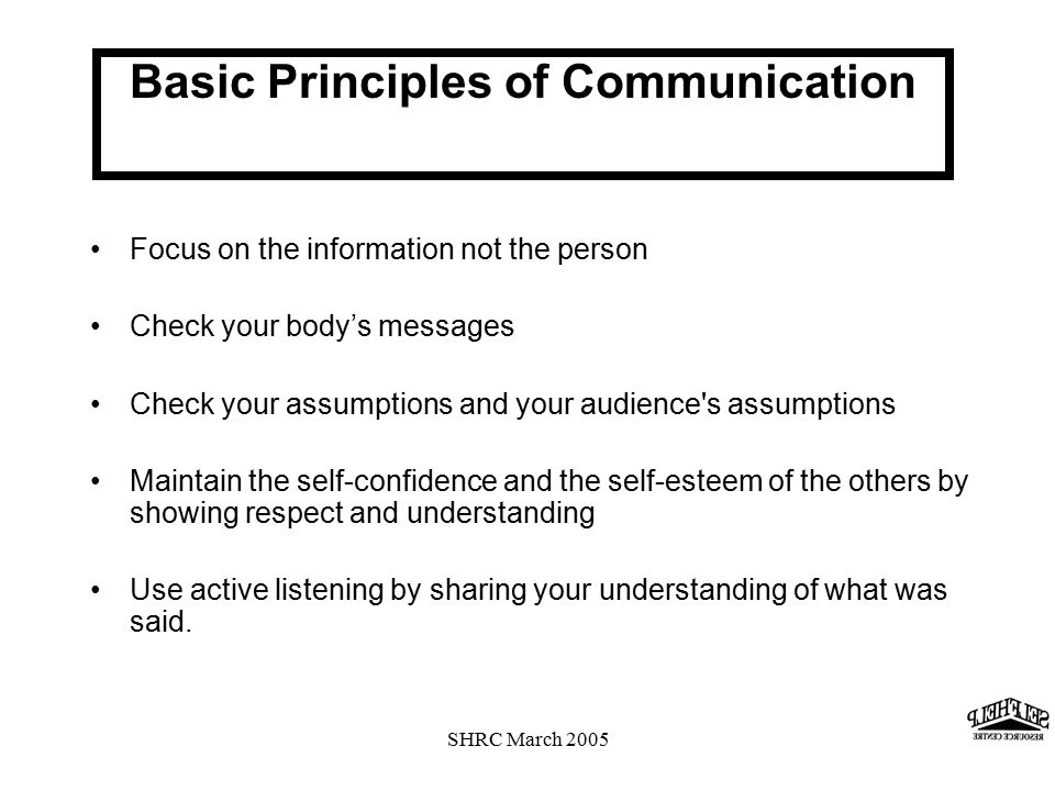 SHRC March 2005 Basic Principles of Communication Focus on the information not the person Check your body's messages Check your assumptions and your audience s assumptions Maintain the self-confidence and the self-esteem of the others by showing respect and understanding Use active listening by sharing your understanding of what was said.