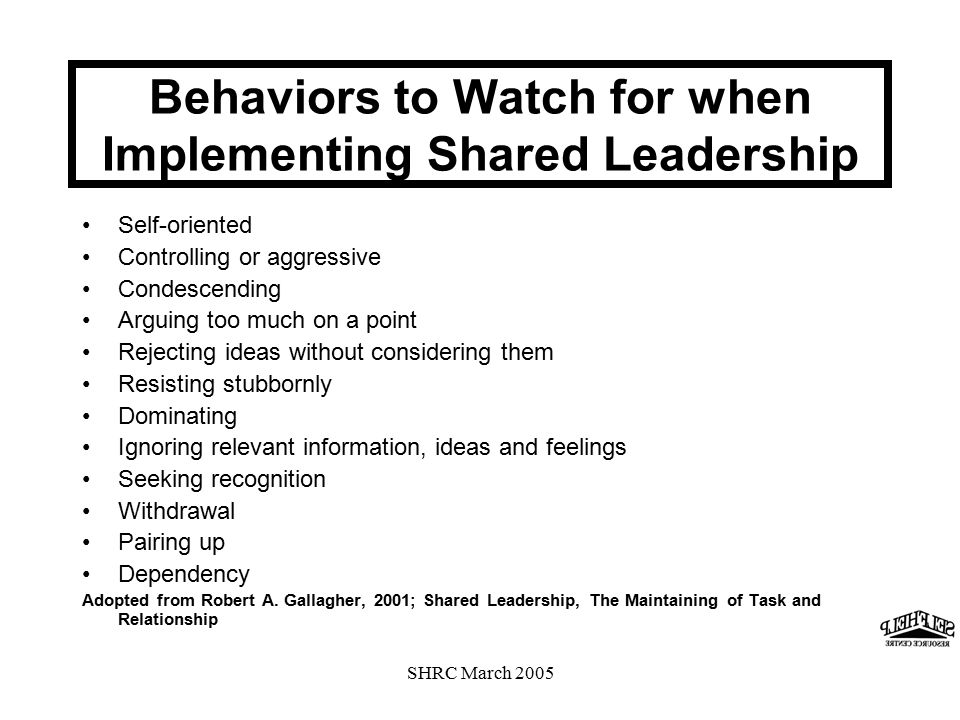SHRC March 2005 Behaviors to Watch for when Implementing Shared Leadership Self-oriented Controlling or aggressive Condescending Arguing too much on a point Rejecting ideas without considering them Resisting stubbornly Dominating Ignoring relevant information, ideas and feelings Seeking recognition Withdrawal Pairing up Dependency Adopted from Robert A.
