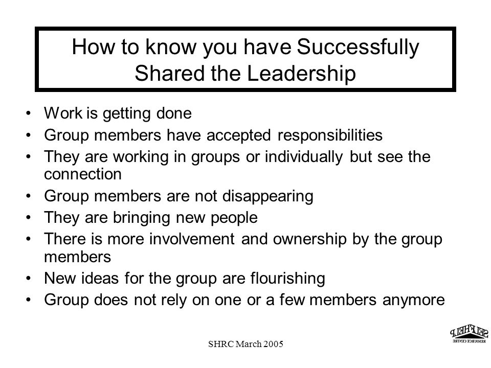 SHRC March 2005 How to know you have Successfully Shared the Leadership Work is getting done Group members have accepted responsibilities They are working in groups or individually but see the connection Group members are not disappearing They are bringing new people There is more involvement and ownership by the group members New ideas for the group are flourishing Group does not rely on one or a few members anymore
