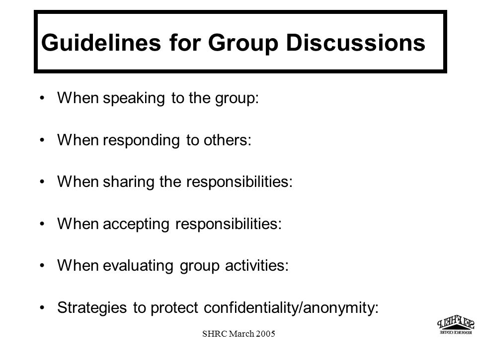 SHRC March 2005 When speaking to the group: When responding to others: When sharing the responsibilities: When accepting responsibilities: When evaluating group activities: Strategies to protect confidentiality/anonymity: Guidelines for Group Discussions