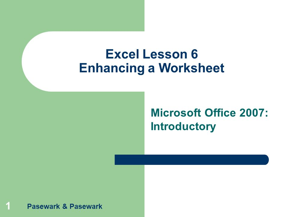 Pasewark & Pasewark 1 Excel Lesson 6 Enhancing a Worksheet Microsoft Office 2007: Introductory
