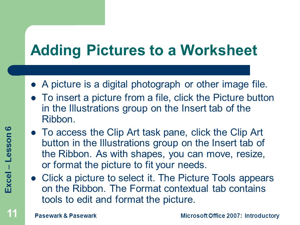 Excel – Lesson 6 Pasewark & PasewarkMicrosoft Office 2007: Introductory 11 Adding Pictures to a Worksheet A picture is a digital photograph or other image file.
