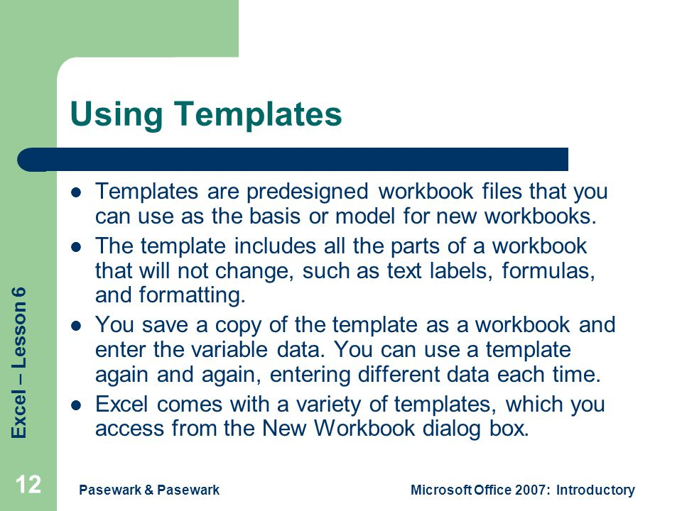 Excel – Lesson 6 Pasewark & PasewarkMicrosoft Office 2007: Introductory 12 Using Templates Templates are predesigned workbook files that you can use as the basis or model for new workbooks.