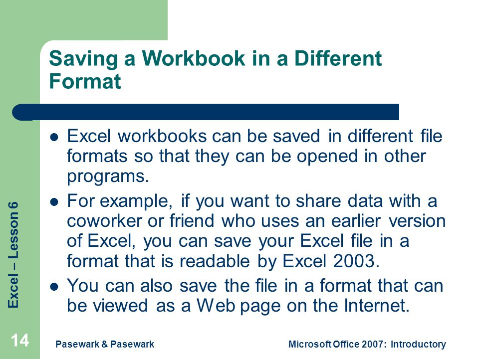 Excel – Lesson 6 Pasewark & PasewarkMicrosoft Office 2007: Introductory 14 Saving a Workbook in a Different Format Excel workbooks can be saved in different file formats so that they can be opened in other programs.