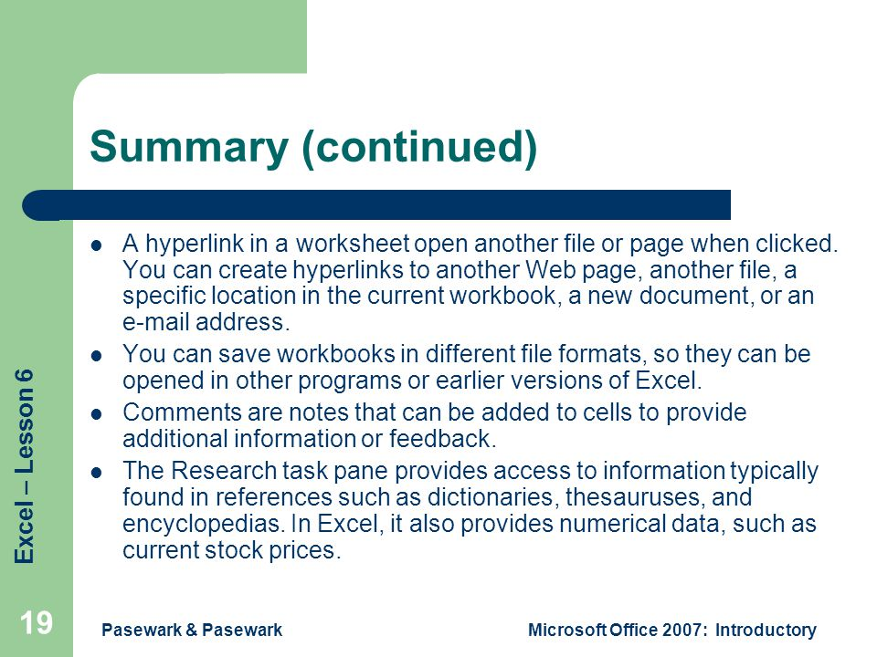 Excel – Lesson 6 Pasewark & PasewarkMicrosoft Office 2007: Introductory 19 Summary (continued) A hyperlink in a worksheet open another file or page when clicked.
