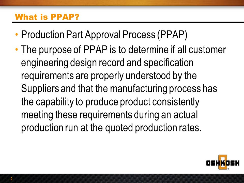 2 What is PPAP? Production Part Approval Process (PPAP) The purpose of PPAP is to determine if all customer engineering design record and specificatio