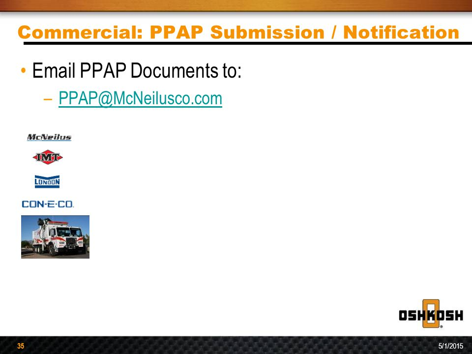 35 5/1/2015 35 Commercial: PPAP Submission / Notification Email PPAP Documents to: –PPAP@McNeilusco.comPPAP@McNeilusco.com
