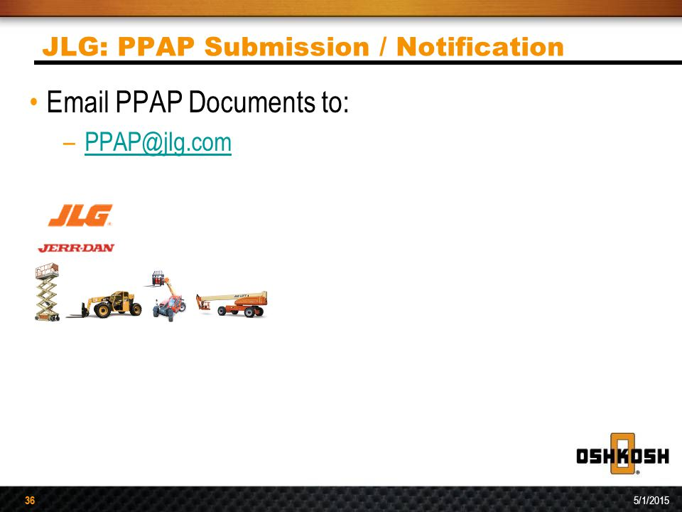 36 5/1/2015 36 JLG: PPAP Submission / Notification Email PPAP Documents to: –PPAP@jlg.comPPAP@jlg.com