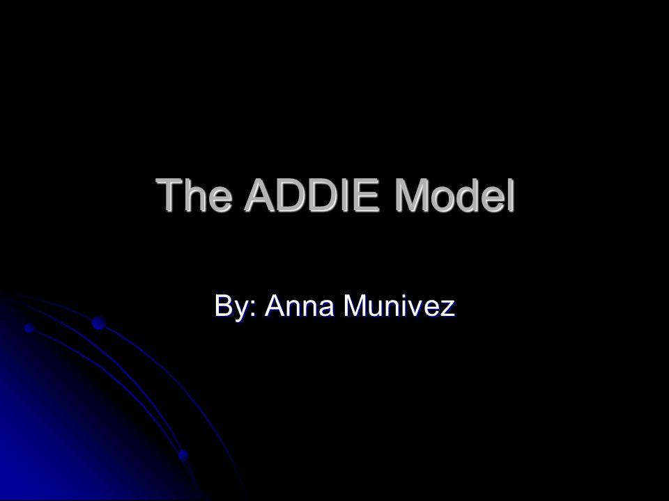 The ADDIE Model By: Anna Munivez