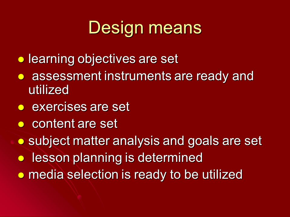 Design means learning objectives are set learning objectives are set assessment instruments are ready and utilized assessment instruments are ready and utilized exercises are set exercises are set content are set content are set subject matter analysis and goals are set subject matter analysis and goals are set lesson planning is determined lesson planning is determined media selection is ready to be utilized media selection is ready to be utilized