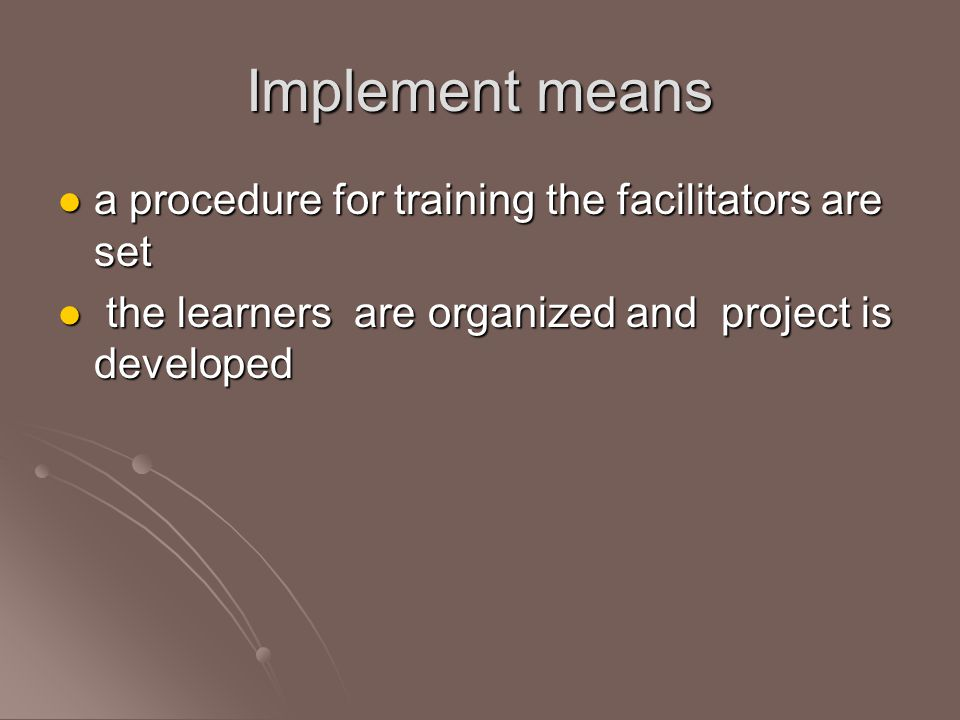 Implement means a procedure for training the facilitators are set a procedure for training the facilitators are set the learners are organized and project is developed the learners are organized and project is developed