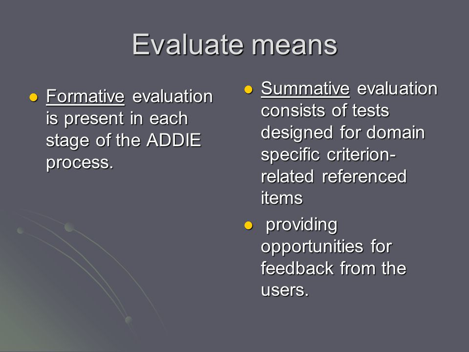 Evaluate means Formative evaluation is present in each stage of the ADDIE process.