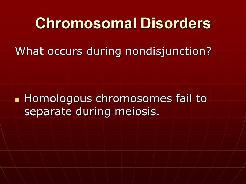 Chromosomal Disorders What occurs during nondisjunction? Homologous chromosomes fail to separate during meiosis. Homologous chromosomes fail to separa